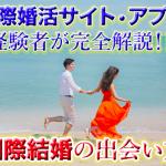 国際結婚(恋愛)の出会い(きっかけ)となれそめ,国際婚活サイトを完全解説