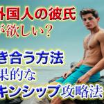外国人男性の彼氏がほしい!付き合う方法やきっかけ,効果的なスキンシップを解説