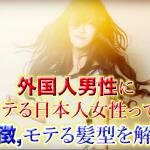 外国人男性にモテる日本人女性の特徴と髪型のタイプを徹底解説