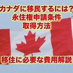 カナダに移民するには?永住権申請条件,取得方法,移住に必要な費用解説