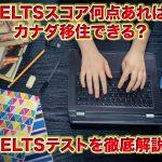 カナダ移住(永住権取得して移民)に必要なIELTS(英語試験)スコア